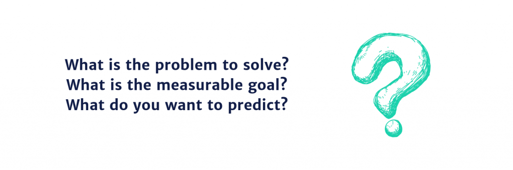 What is the problem to solve? What is the measurable goal? What do you want to predict?