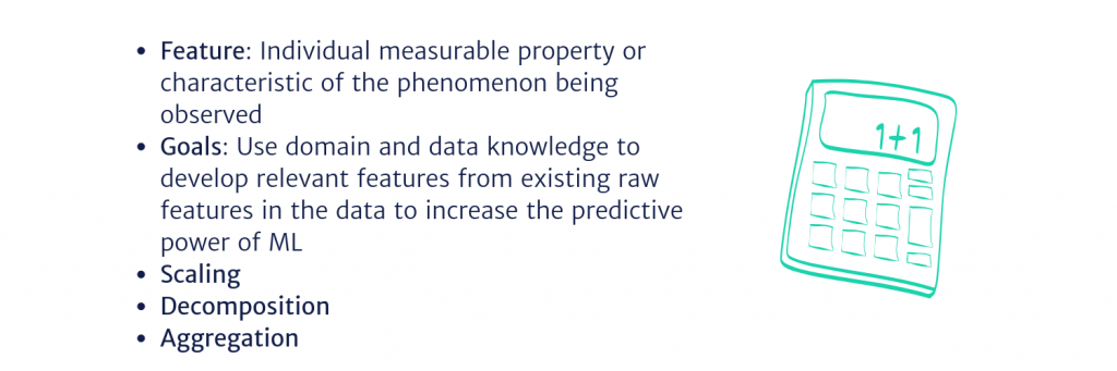 Feature: Individual measurable property or characteristic of the phenomenon being observed  Goals: Use domain and data knowledge to develop relevant features from existing raw features in the data to increase the predictive power of ML Scaling Decomposition Aggregation