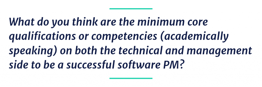 What do you think are the minimum core qualifications or competencies (academically speaking) on both the technical and management side to be a successful software PM?