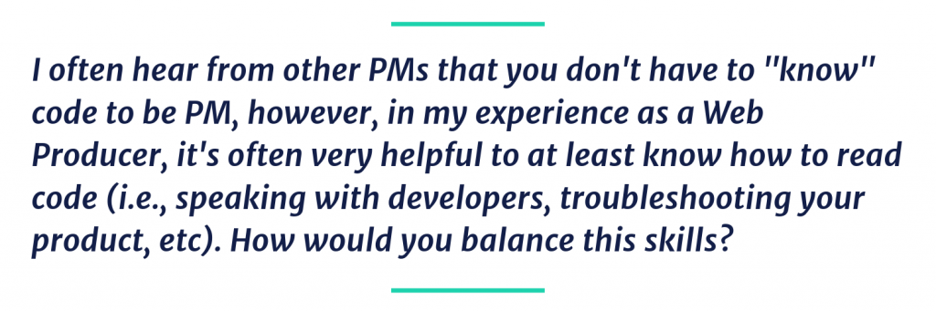 "I often hear from other PMs that you don't have to ""know"" code to be PM, however, in my experience as a Web Producer, it's often very helpful to at least know how to read code (i.e., speaking with developers, troubleshooting your product, etc). How would you balance this skills?"