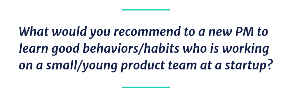 What would you recommend to a new PM to learn good behaviors/habits who is working on a small/young product team at a startup?