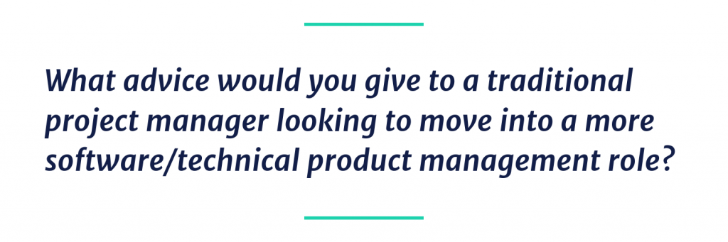 What advice would you give to a traditional project manager looking to move into a more software/technical product management role?