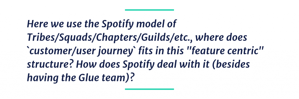 "Here we use the Spotify model of Tribes/Squads/Chapters/Guilds/etc., where does `customer/user journey` fits in this ""feature centric"" structure? How does Spotify deal with it (besides having the Glue team)?"