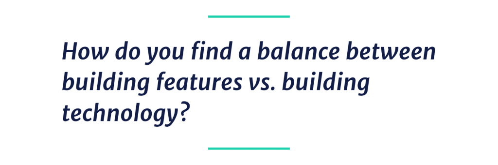 How do you find a balance between building features vs. building technology?