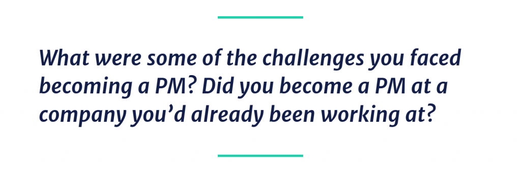What were some of the challenges you faced becoming a PM? Did you become a PM at a company you'd already been working at?