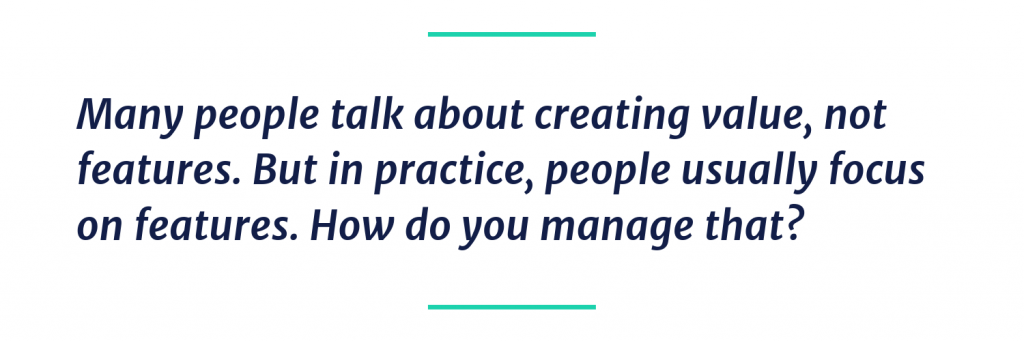 Many people talk about creating value, not features. But in practice, people usually focus on features. How do you manage that?
