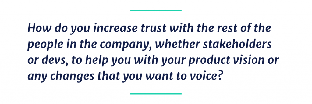 How do you increase trust with the rest of the people in the company, whether stakeholders or devs, to help you with your product vision or any changes that you want to voice?