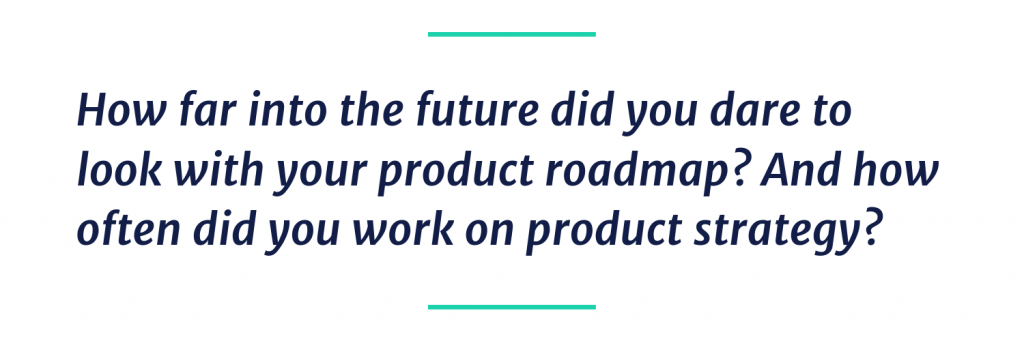 How far into the future did you dare to look with your product roadmap? and How often did you work on product strategy?