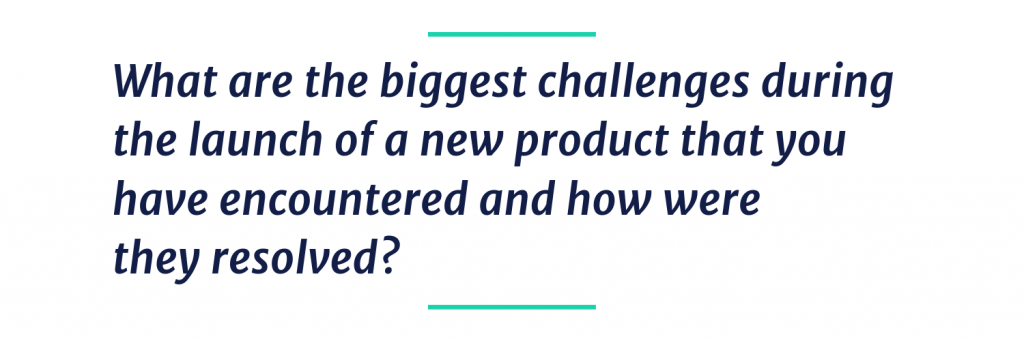 What are biggest challenges during the launch of a new product that you have encountered and how you resolved?