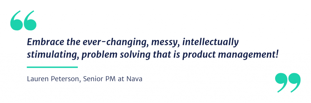 embrace the ever-changing, messy, intellectually stimulating, problem solving that is product management!