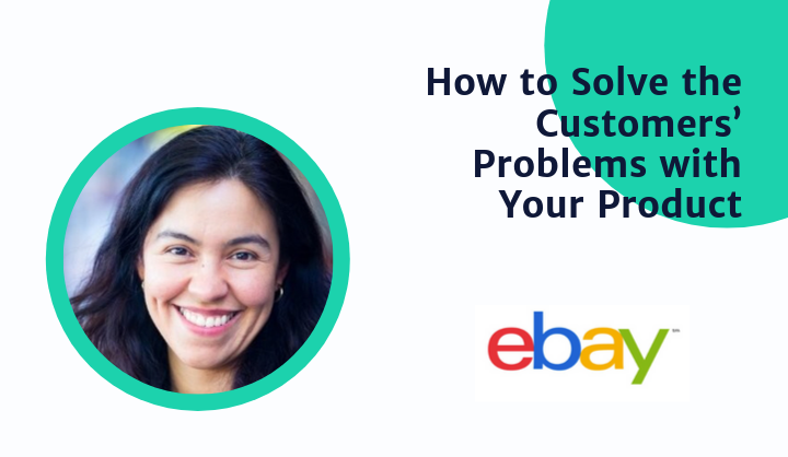 How To Solve Your Customers Problems With Your Product By Ebay Group Pm Product School