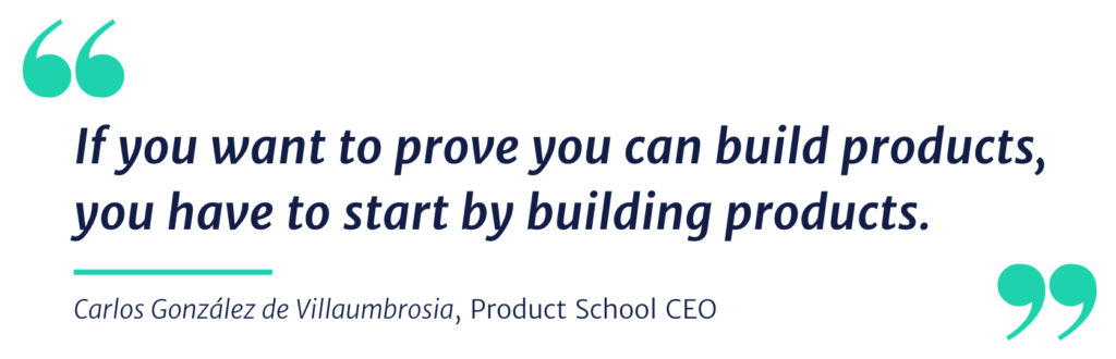 If you want to prove you can build products, you have to start by building products