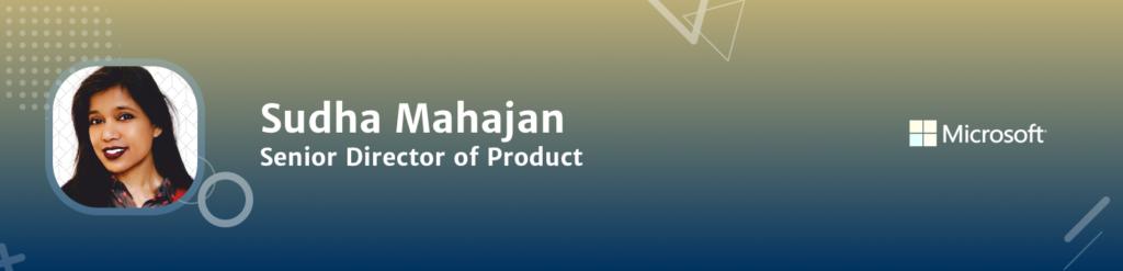 Sudha Mahajan Senior Director of Product Microsoft