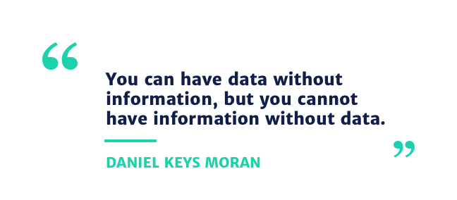 You can have data without information, but you cannot have information without data