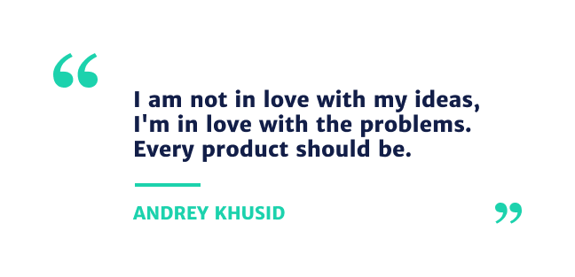 """""""I am not in love with my ideas, I'm in love with the problems. Every product should be."""" - Andrey Khusid"""