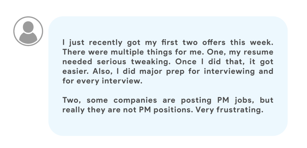 I just recently got my first two offers this week. There were multiple things for me. One, my resume needed serious tweaking. Once I did that, it got easier. Also, I did major prep for interviewing and for every interview. Two, some companies are posting PM jobs, but really they are not PM positions. Very frustrating.