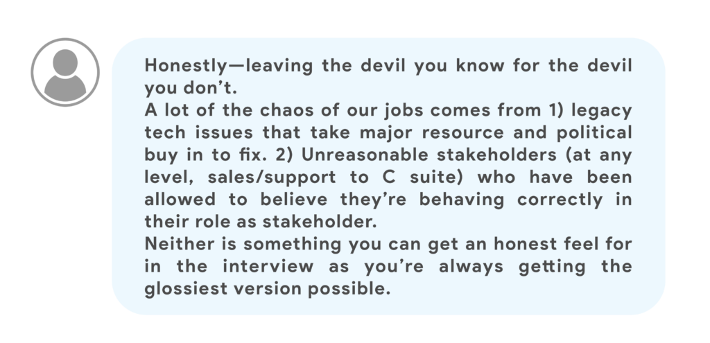 Honestly—leaving the devil you know for the devil you don't. A lot of the chaos of our jobs comes from 1) legacy tech issues that take major resource and political buy in to fix. 2) Unreasonable stakeholders (at any level, sales/support to C suite) who have been allowed to believe they're behaving correctly in their role as stakeholder. Neither is something you can get an honest feel for in the interview as you're always getting the glossiest version possible.