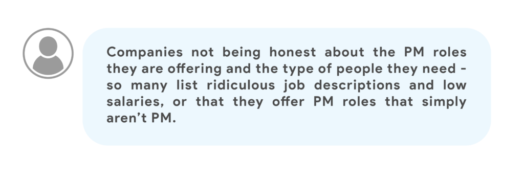 Companies not being honest about the PM roles they are offering and the type of people they need -so many list ridiculous job descriptions and low salaries, or that they offer PM roles that simply aren't PM.