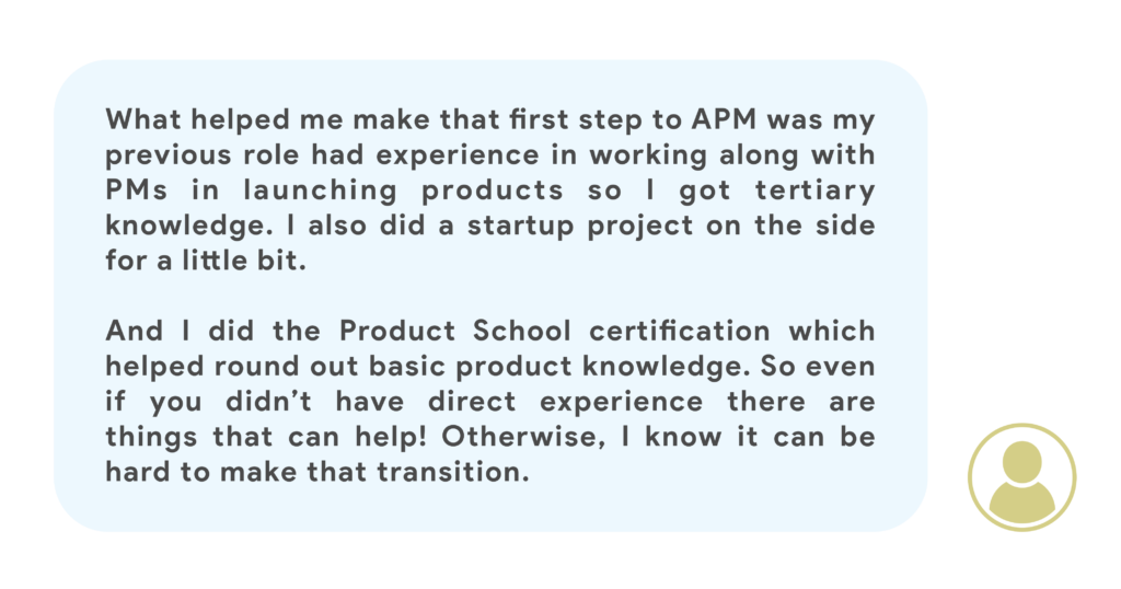 What helped me make that first step to APM was my previous role had experience in working along with PMs in launching products so I got tertiary knowledge. I also did a startup project on the side for a little bit. And I did the Product School course which helped round out basic product knowledge. So even if you didn't have direct experience there are things that can help! Otherwise, I know it can be hard to make that transition.