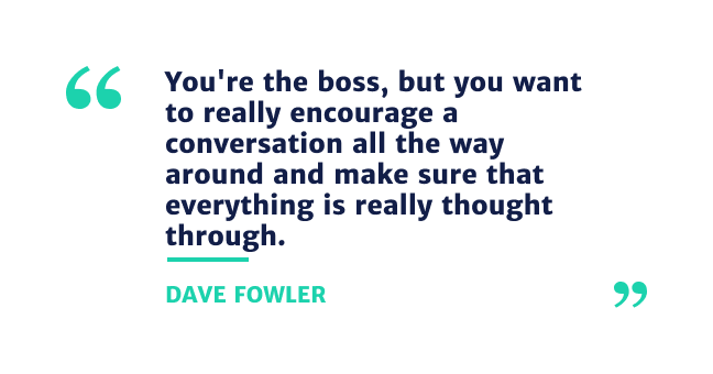 """""""You're the boss, but you want to really encourage a conversation all the way around and make sure that everything is really thought through."""""""