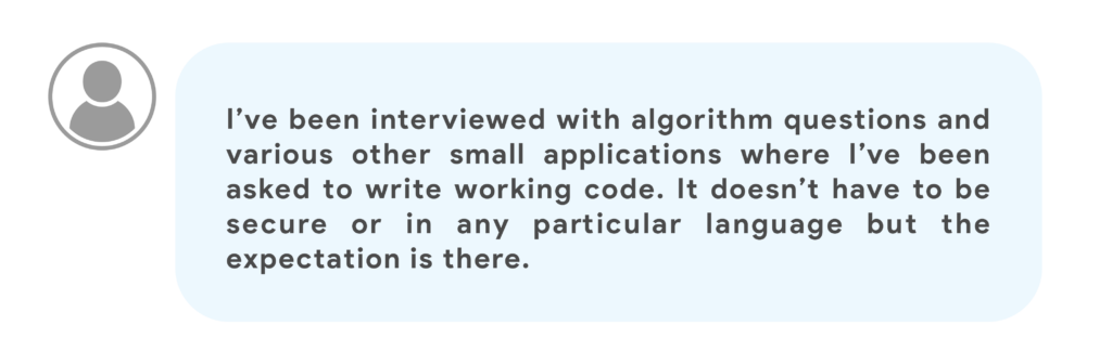 I've been interviewed with algorithm questions and various other small applications where I've been asked to write working code. It doesn't have to be secure or in any particular language but the expectation is there.