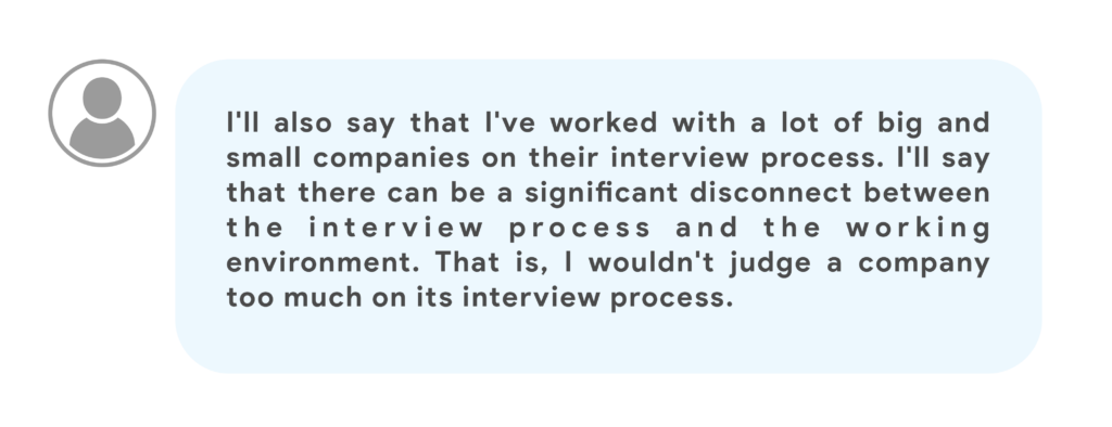 I'll also say that I've worked with a lot of big and small companies on their interview process. I'll say that there can be a significant disconnect between the interview process and the working environment. That is, I wouldn't judge a company too much on its interview process.
