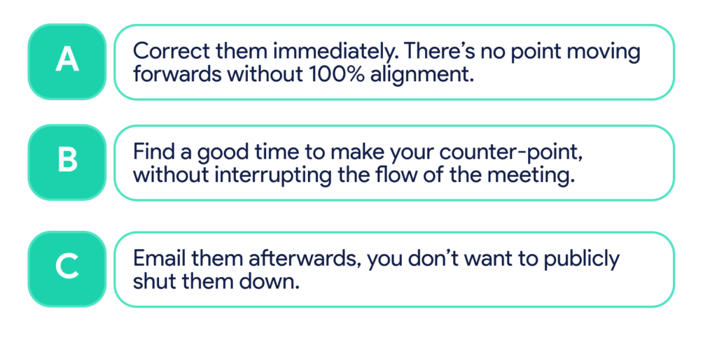 A. Correct them immediately. B. Find a good time to make your counter point. C. Email them afterwards.