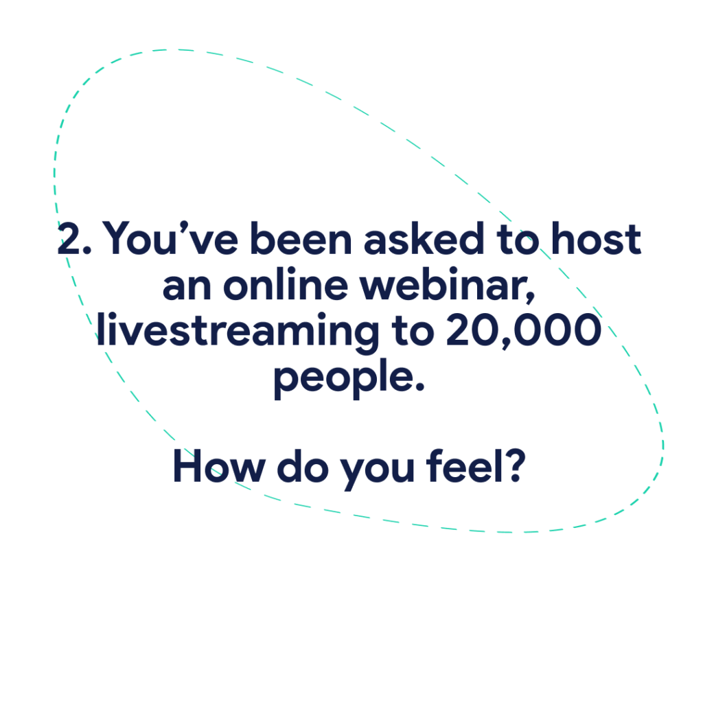 2. You've been asked to host an online webinar, livestreaming to 20,000 people. How do you feel?