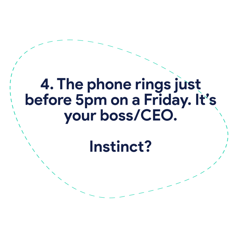 4. The phone rings just before 5pm on a Friday. It's your boss/CEO. Instinct?