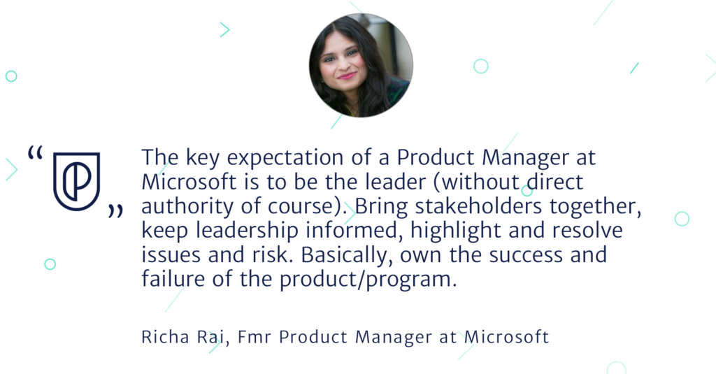 The key expectation of a Product Manager at Microsoft is to be the leader (without direct authority of course). Bring stakeholders together, keep leadership informed, highlight and resolve issues and risk. Basically, own the success and failure of the product/program.