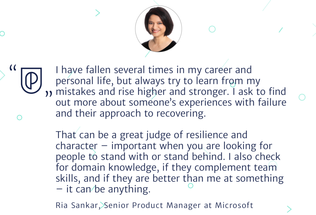I have fallen several times in my career and personal life, but always try to learn from my mistakes and rise higher and stronger. I ask to find out more about someone's experiences with failure and their approach to recovering.  That can be a great judge of resilience and character – important when you are looking for people to stand with or stand behind. I also check for domain knowledge, if they complement team skills, and if they are better than me at something – it can be anything.