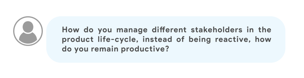 How do you manage different stakeholders in the product life-cycle, instead of being reactive, how do you remain productive?