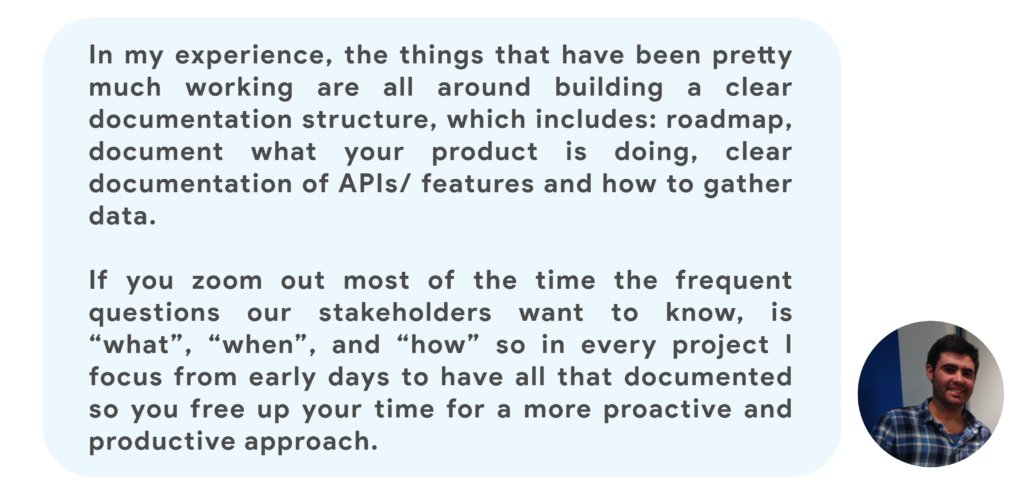 """In my experience, the things that have been pretty much working are all around building a clear documentation structure, which includes: roadmap, document what your product is doing, clear documentation of APIs/ features and how to gather data.  If you zoom out most of the time the frequent questions our stakeholders want to know, is """"what"""", """"when"""", and """"how"""" so in every project I focus from early days to have all that documented so you free up your time for a more proactive and productive approach."""