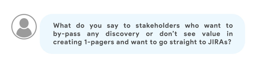 What do you say to stakeholders who want to by-pass any discovery or don't see value in creating 1-pagers and want to go straight to JIRAs?