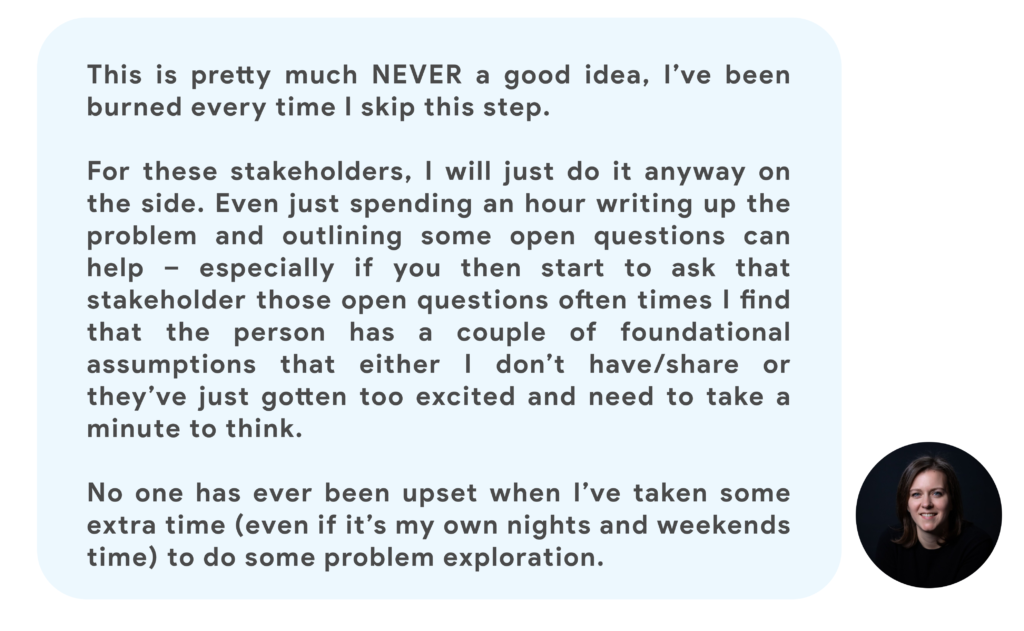 This is pretty much NEVER a good idea, I've been burned every time I skip this step.  For these stakeholders, I will just do it anyway on the side. Even just spending an hour writing up the problem and outlining some open questions can help – especially if you then start to ask that stakeholder those open questions often times I find that the person has a couple of foundational assumptions that either I don't have/share or they've just gotten too excited and need to take a minute to think.  No one has ever been upset when I've taken some extra time (even if it's my own nights and weekends time) to do some problem exploration.
