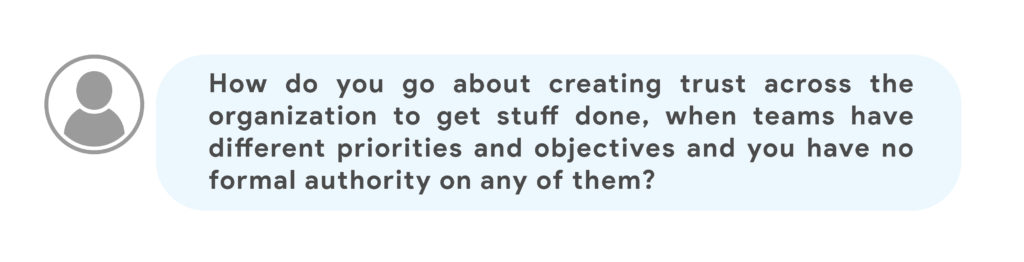 How do you go about creating trust across the organization to get stuff done, when teams have different priorities and objectives and you have no formal authority on any of them?