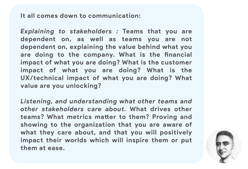 It all comes down to communication:  Explaining to stakeholders : Teams that you are dependent on, as well as teams you are not dependent on, explaining the value behind what you are doing to the company. What is the financial impact of what you are doing? What is the customer impact of what you are doing? What is the UX/technical impact of what you are doing? What value are you unlocking?  Listening, and understanding what other teams and other stakeholders care about. What drives other teams? What metrics matter to them? Proving and showing to the organization that you are aware of what they care about, and that you will positively impact their worlds which will inspire them or put them at ease.