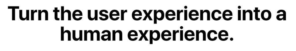 Turn the user experience into a human experience
