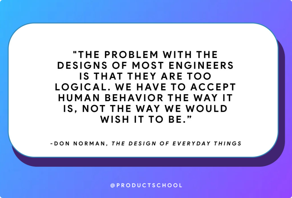 """The problem with the designs of most engineers is that they are too logical. We have to accept human behavior the way it is, not the way we would wish it to be."""