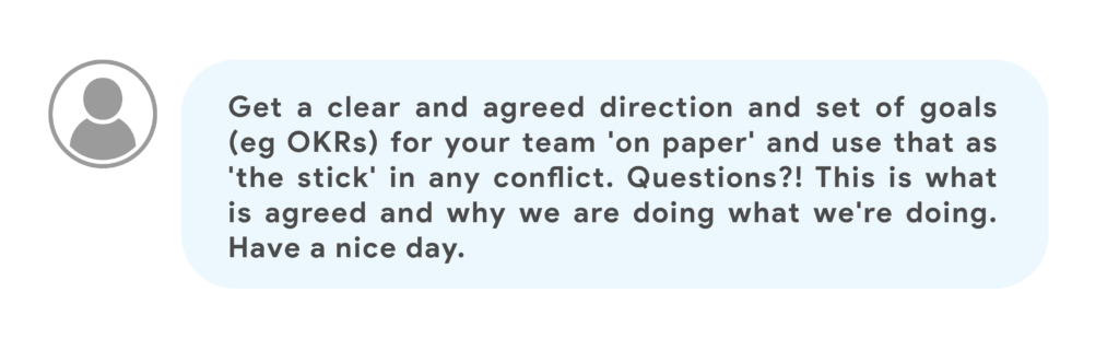 Get a clear and agreed direction and set of goals (eg OKRs) for your team 'on paper' and use that as 'the stick' in any conflict. Questions?! This is what is agreed and why we are doing what we're doing. Have a nice day.