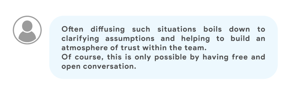 Often diffusing such situations boils down to clarifying assumptions and helping to build an atmosphere of trust within the team. Of course, this is only possible by having free and open conversation.