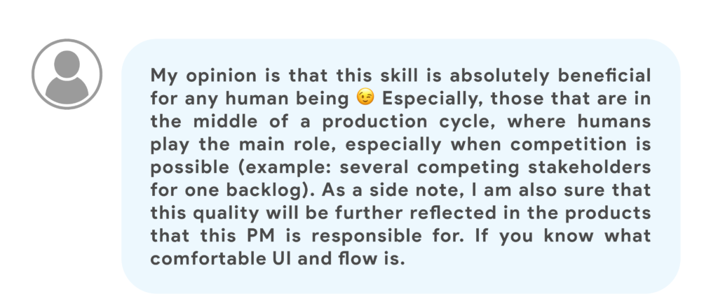 My opinion is that this skill is absolutely beneficial for any human being 😉 Especially, those that are in the middle of a production cycle, where humans play the main role, especially when competition is possible (example: several competing stakeholders for one backlog). As a side note, I am also sure that this quality will be further reflected in the products that this PM is responsible for. If you know what comfortable UI and flow is.