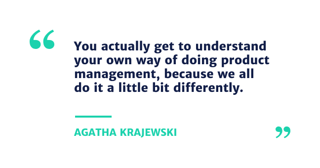 You actually get to understand your own way of doing product management, because we all do it a little bit differently