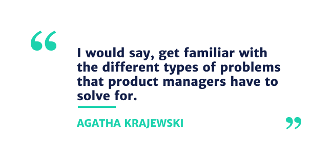 I would say get familiar with the different types of problems that product managers have to solve for.