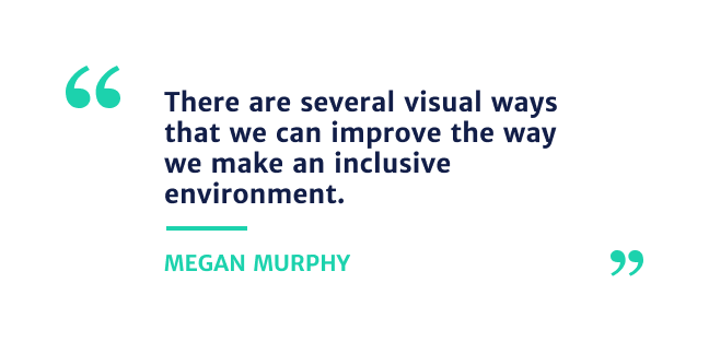"""""""There are several visual ways that we can improve the way we make an inclusive environment"""""""