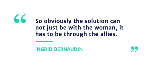 """""""So obviously the solution can not just be with the woman, it has to be through the allies"""" - Ingrid Bernaudin"""