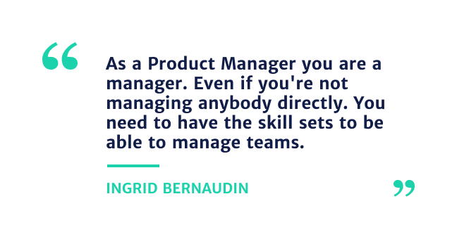 """""""As a Product Manager you are a manager. Even if you're not Ingrid Bernaudin"""