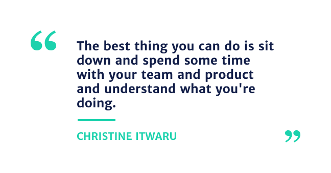 """""""The best thing you can do is sit down and spend sometime with your team and product and understand what you're doing."""" - Christine Itwaru"""