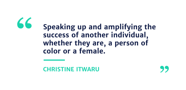 """""""Speaking up and amplifying the success off another individual, whether they are, a person of color or female."""" - Christine Itwaru"""
