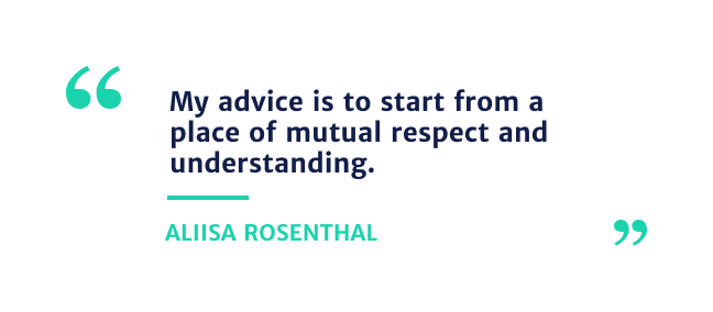 """""""my advice is to start from a place of mutual respect and understanding."""" Aliisa Rosenthal"""
